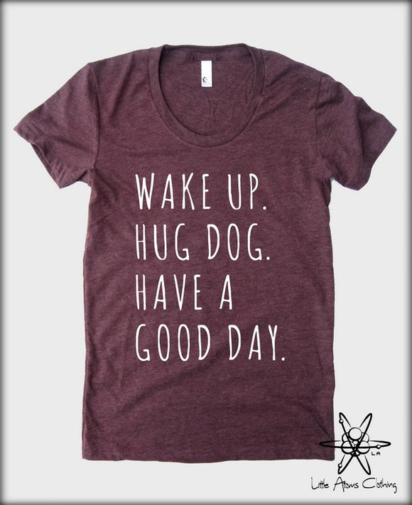Wake up Hug Dog Have a Good Day T-shirt