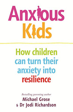Anxious Kids How children can turn their anxiety into resilience By: Michael Grose