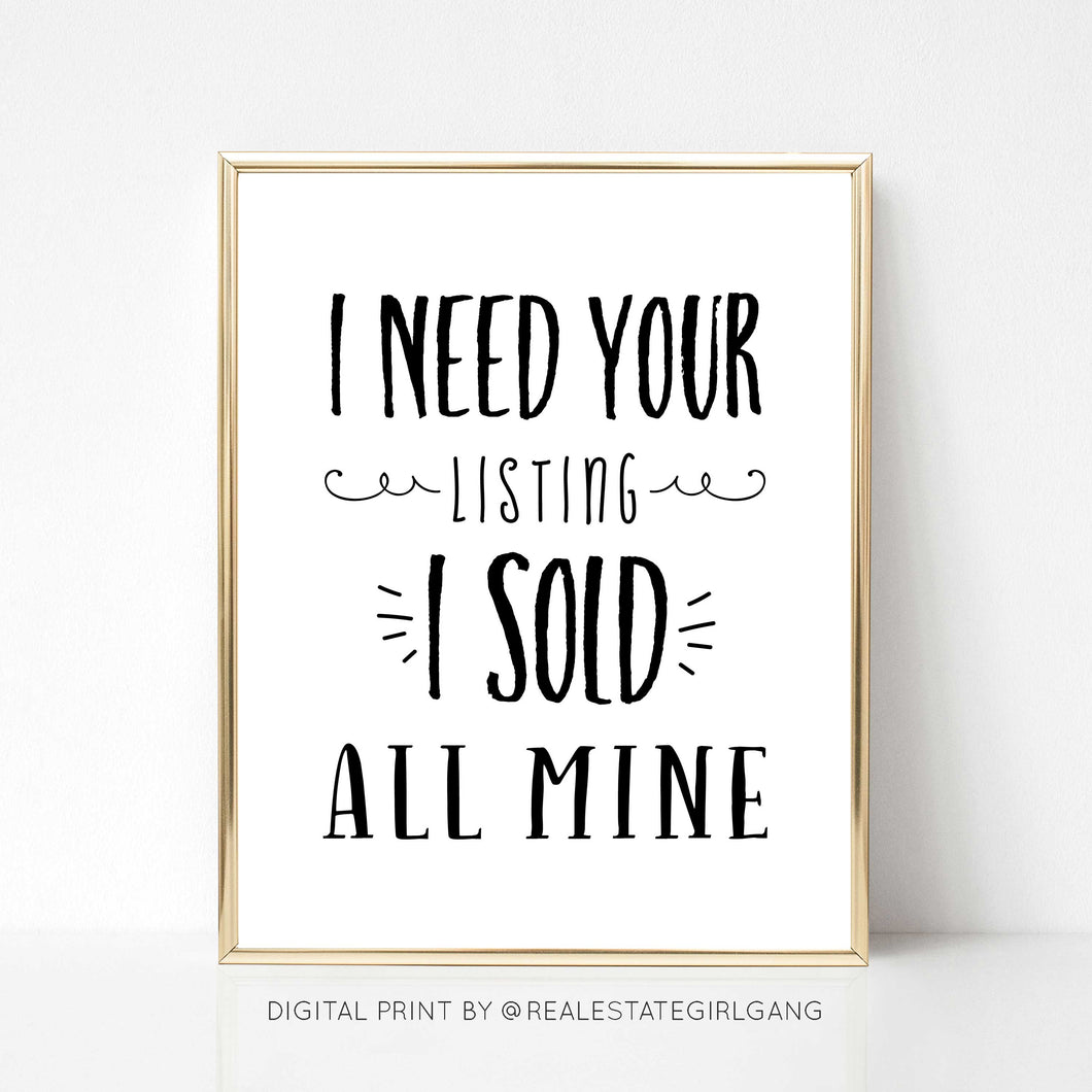 I Need Your Listing I Sold All Mine - DIGITAL PRINT