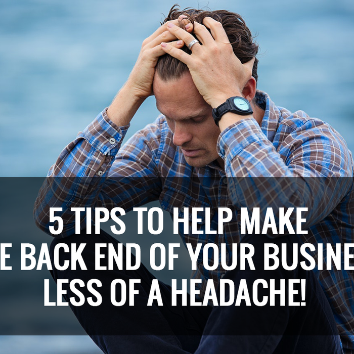 5 Tips to Help Make the Back End of Your Business Less of A Headache!