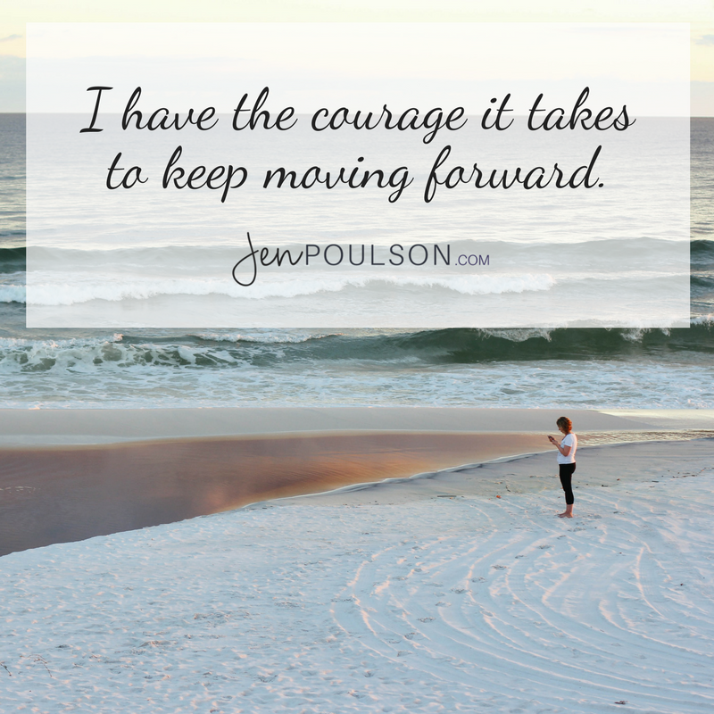 I have the courage it takes to keep moving forward.