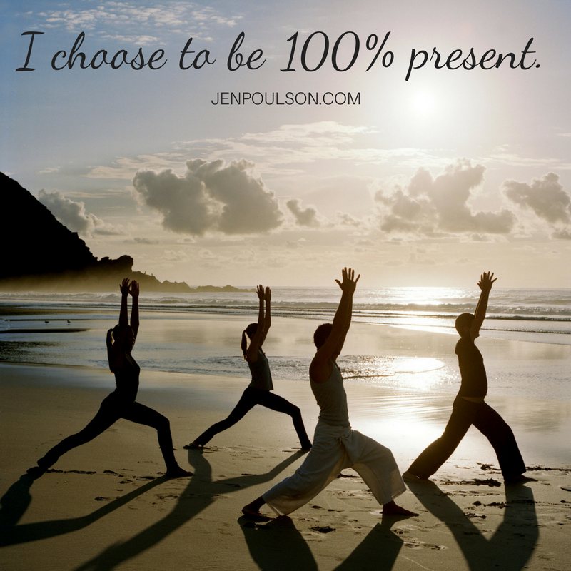 I choose to be 100% present
