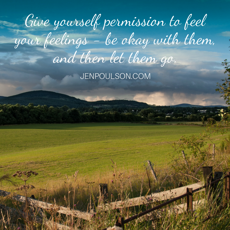 Give yourself permission to feel your feelings - be okay with them, and then let go