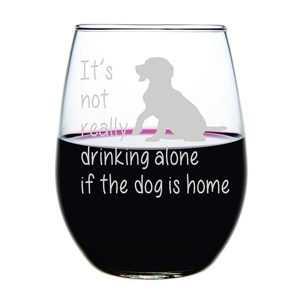It's not really drinking alone if the dog is home - Crystal Stemless Wine Glass 15 Oz