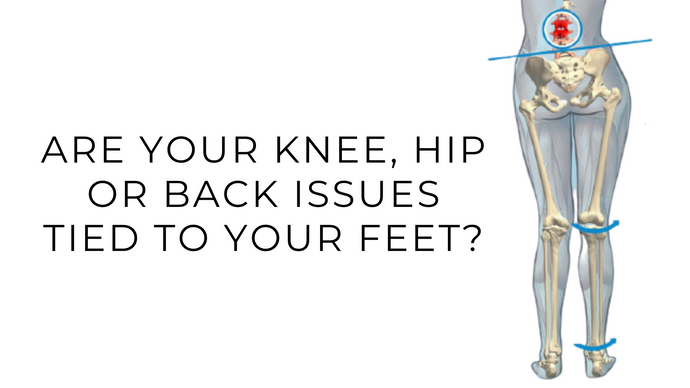 Are your Knee, Hip or Back issues tied to your feet?