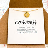 Whether you are on a new path or you need a course correction this dainty compass is a reminder that you get to decide. Our decisions create our life. Good or bad we have the power to determine our path. Everytime you catch sight of this necklace you are empowered with the knowledge that your goals and dreams are yours for the taking.