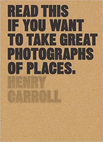 Read This If You Want To Take Great Photographs Of Places, Henry Carroll