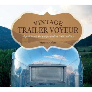 Vintage Trailer Voyeur - A Peek Inside the Unique Custom Trailer Culture book