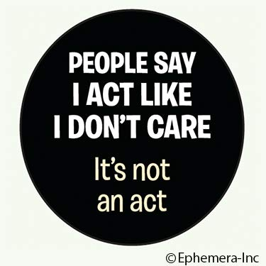 People say I act like I don't care. It's not an act.- ROUND MAGNET
