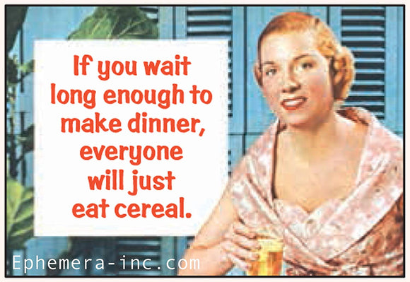 If you wait long enough to make dinner, everyone will just eat cereal. - RECTANGLE MAGNET