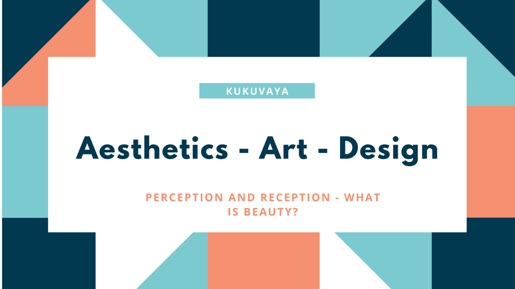 Aesthetics - art- design - perception and reception - what is beauty?