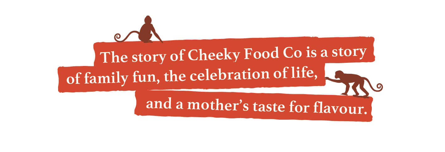 The story of the Cheeky Food Co is a story of family fun, the celebration of life, and mother's taste for flavour.