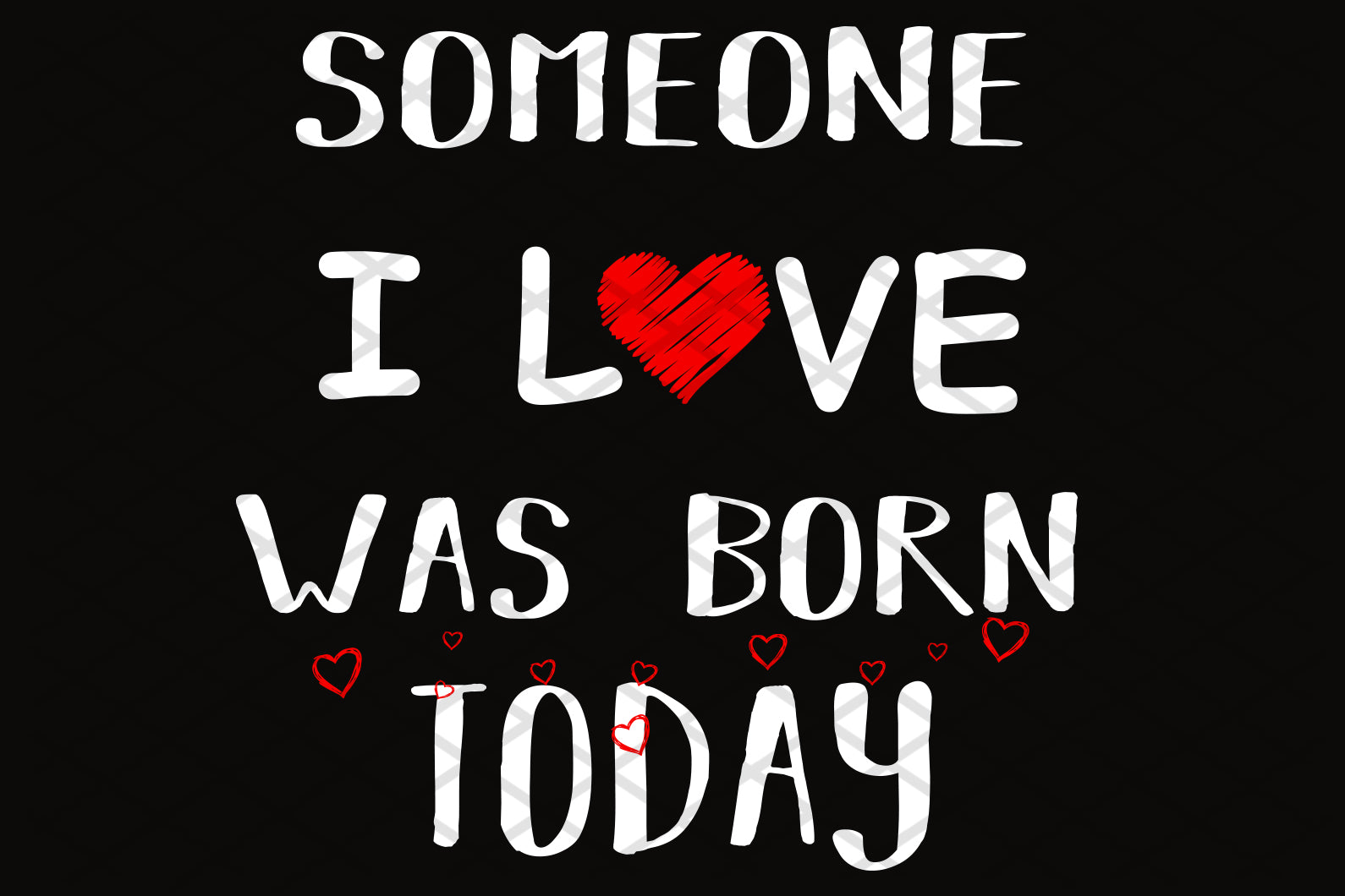 Someone I love was born today,digital file, vinyl for cricut, 1st birthday gift, 1st birthday party, birthday anniversary, birthday shirt, birthday boy, gift from parents svg cut files, svg clipart, silhouette svg, cricut svg files, decal and vinyl,