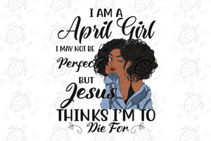 I am an April girl I may not be perfect, born in April, April svg, April birthday party, April anniversary, birthday queen, black girl, sexy girl, black lives matter, digital file, vinyl for cricut,