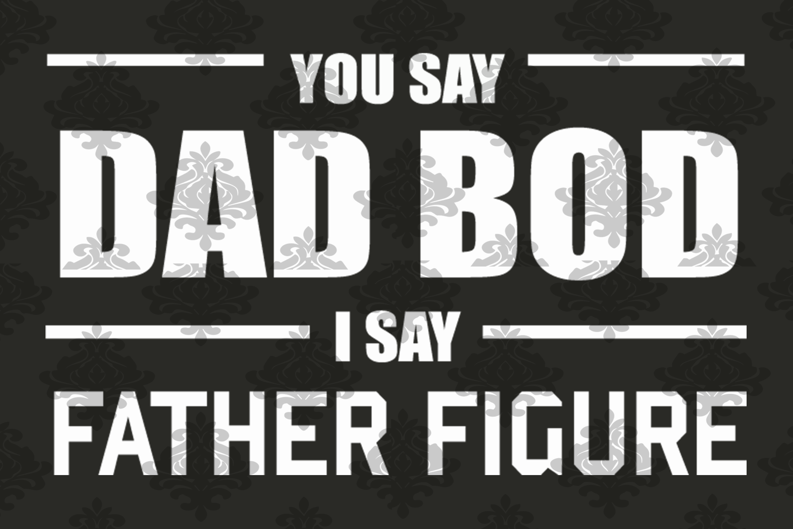 You say dad bod I say father figure,father figure,fathers day svg, fathers day gift,happy fathers day,love father,father gift,fathers day shirt, gift for father,happy fathers day gift,figure svg