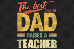 The best kind of dad raised teacher svg, teacher svg, teacher appreciation, teacher gifts, teachers shirt, teachers svg, parents svg, parents gift, fathers day svg, school svg, family svg,svg files for cricut, svg files,silhouette svg,