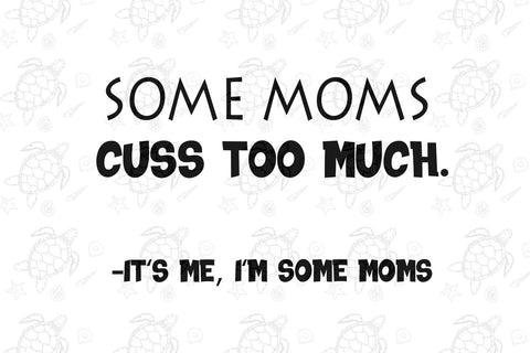 Some moms cuss too much it's me it's some moms, mothers day svg, mothers day gift, love mom, mom birthday, mom gift, unicorn gift, unicorn lover gift, mom love unicorn svg, unicorn shirt svg,digital file, vinyl for cricut,svg cut files,