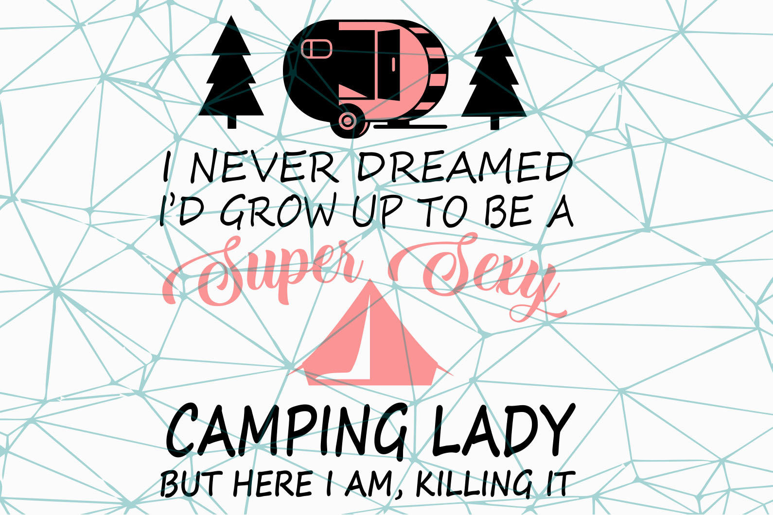 I never dreamed I had grow up to be a super sexy svg,camping lady gift,amping svg,camper svg,explore svg,travel svg,travel quotes svg,adventure svg,collect moments,inspiration svg,family svg,memories svg