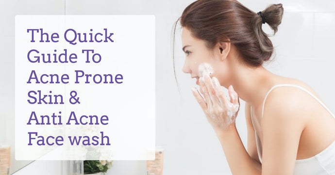 The quick guide to Acne Prone Skin and Anti Acne Face wash