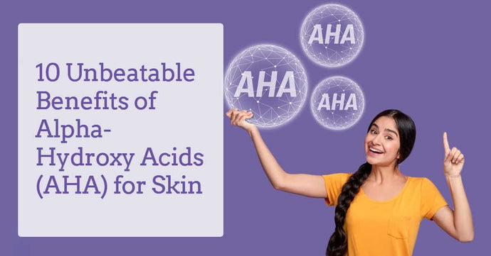 10 unbeatable benefits of alpha-hydroxy acids (AHA) for skin
