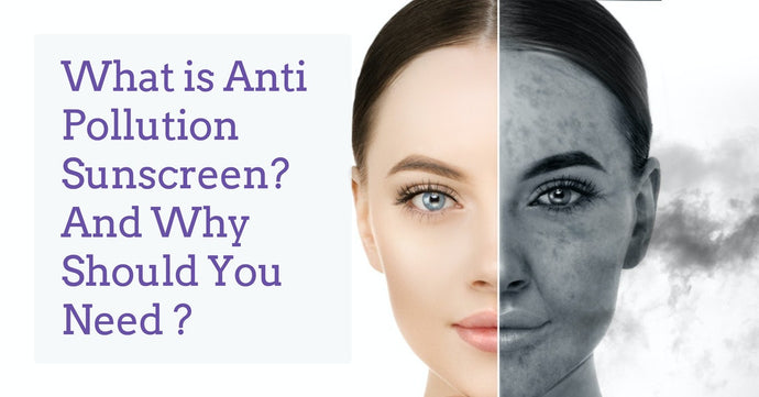 What is Anti Pollution Sunscreen? And Why Should You Need ?