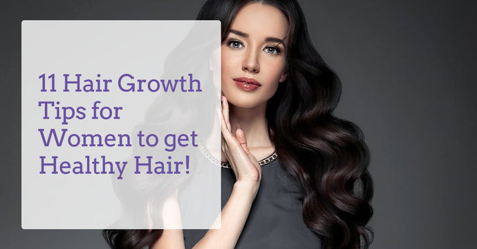 11 Hair Growth Tips for Women to get Healthy Hair!