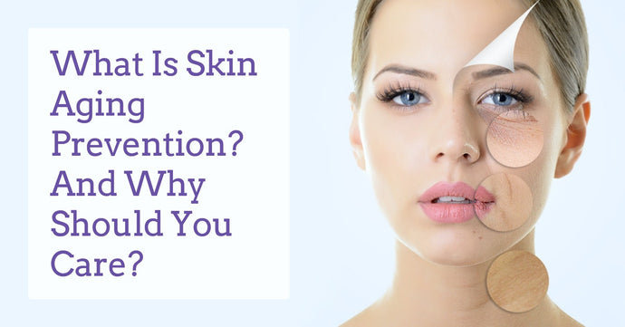 What is Skin Aging Prevention? And Why Should You Care?