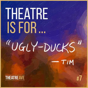Theatre is for Ugly-Ducks, a quote by playwright and educator Tim McDonald
