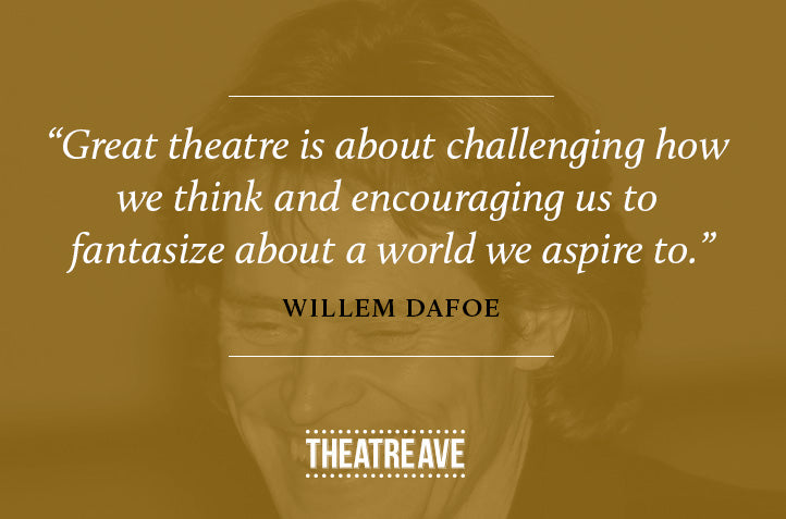 Encouraging theatre quote by Willem Dafoe, master actor and thespian