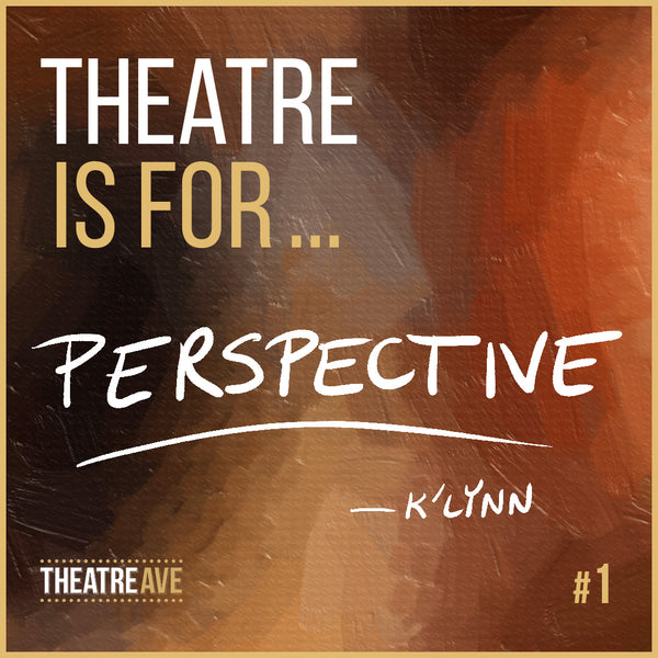 Theatre is for perspective, by high school drama teacher K'Lynn Childress