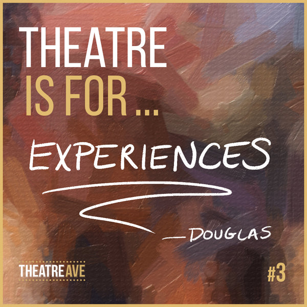 Theatre is for experiences, says Douglas Berlon, actor and educator.