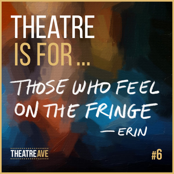 Theatre is for those who feel on the fringe