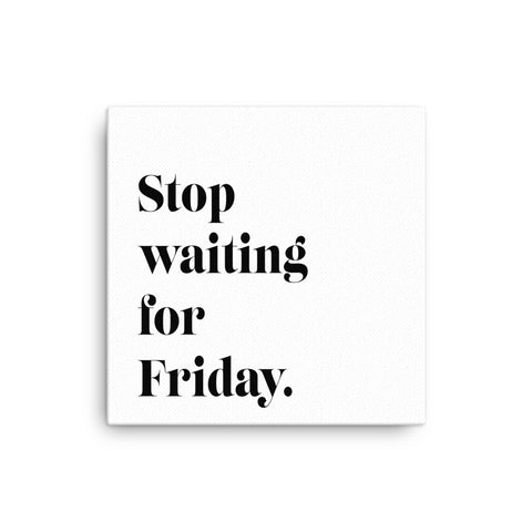 "Canvas16X16"" Stop Waiting For Friday Canvas Print"