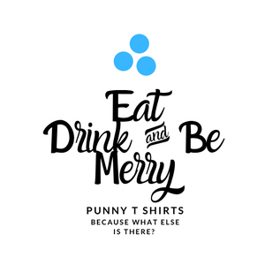Eat Drink & Be Merry Punny Tees