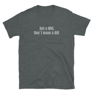 Get a Will, Don`t Leave a Bill T-Shirt