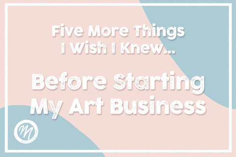 Five More Things I Wish I Knew Before Starting my Art Business