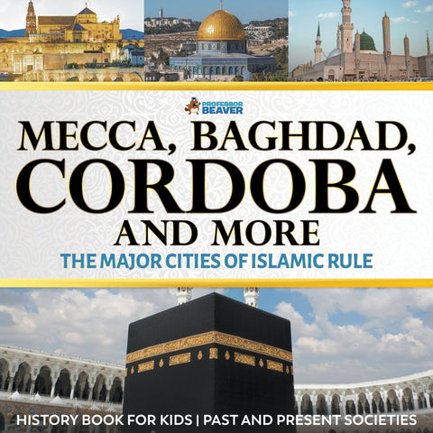 Mecca Baghdad Cordoba and More - The Major Cities of Islamic Rule - History Book for Kids | Past and Present Societies