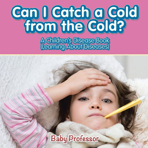 Can I Catch a Cold from the Cold | A Childrens Disease Book (Learning About Diseases)