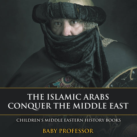 The Islamic Arabs Conquer the Middle East | Childrens Middle Eastern History Books