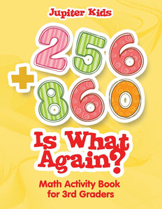256 + 860 Is What Again : Math Activity Book for 3rd Graders
