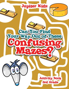 Can You Find Your Way Out of These Confusing Mazes : Activity Book 3rd Grade