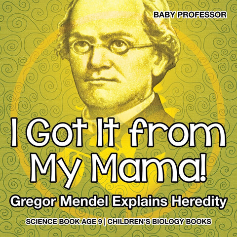 I Got It from My Mama! Gregor Mendel Explains Heredity - Science Book Age 9 | Childrens Biology Books