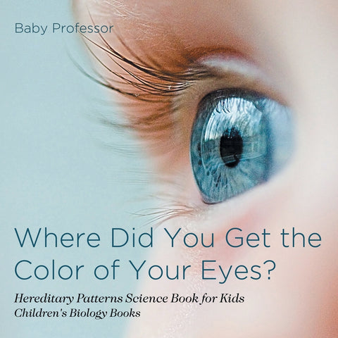 Where Did You Get the Color of Your Eyes - Hereditary Patterns Science Book for Kids | Childrens Biology Books