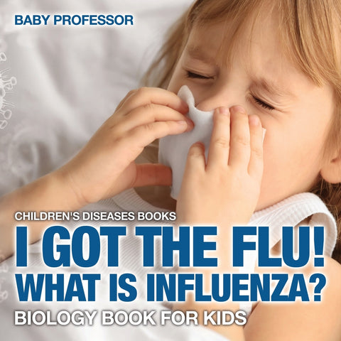 I Got the Flu! What is Influenza - Biology Book for Kids | Childrens Diseases Books
