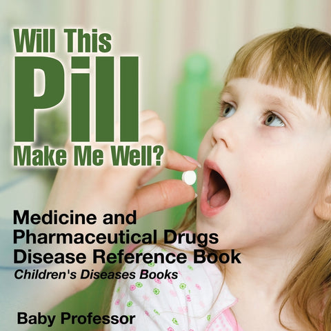 Will This Pill Make Me Well Medicine and Pharmaceutical Drugs - Disease Reference Book | Childrens Diseases Books