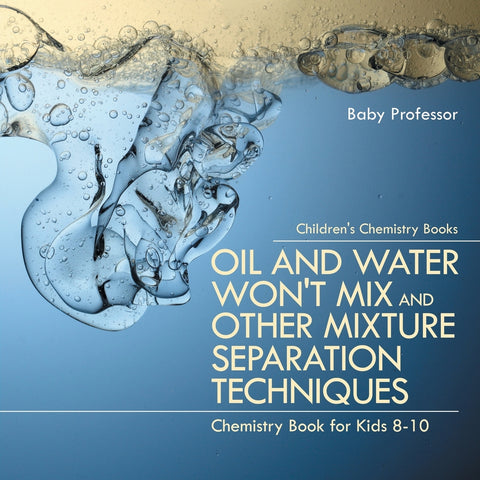 Oil and Water Wont Mix and Other Mixture Separation Techniques - Chemistry Book for Kids 8-10 | Childrens Chemistry Books