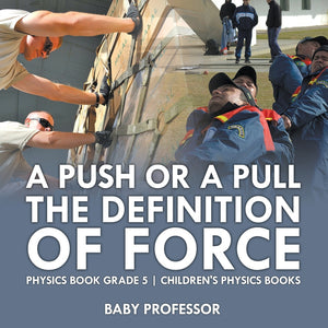 A Push or A Pull - The Definition of Force - Physics Book Grade 5 | Childrens Physics Books