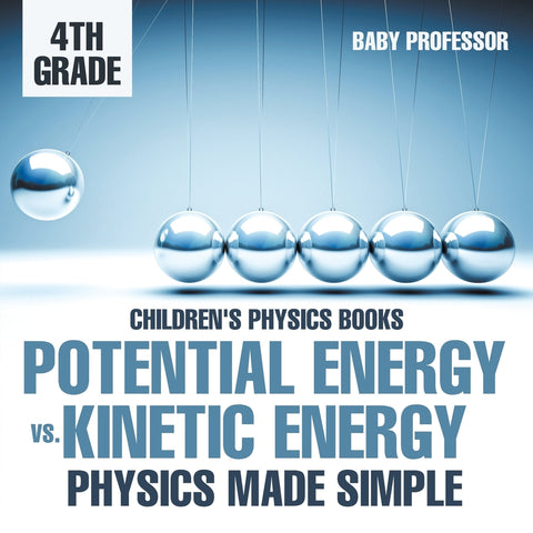 Potential Energy vs. Kinetic Energy - Physics Made Simple - 4th Grade | Childrens Physics Books