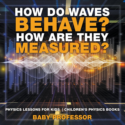 How Do Waves Behave How Are They Measured Physics Lessons for Kids | Childrens Physics Books