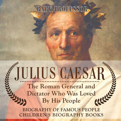 Julius Caesar : The Roman General and Dictator Who Was Loved By His People - Biography of Famous People | Childrens Biography Books